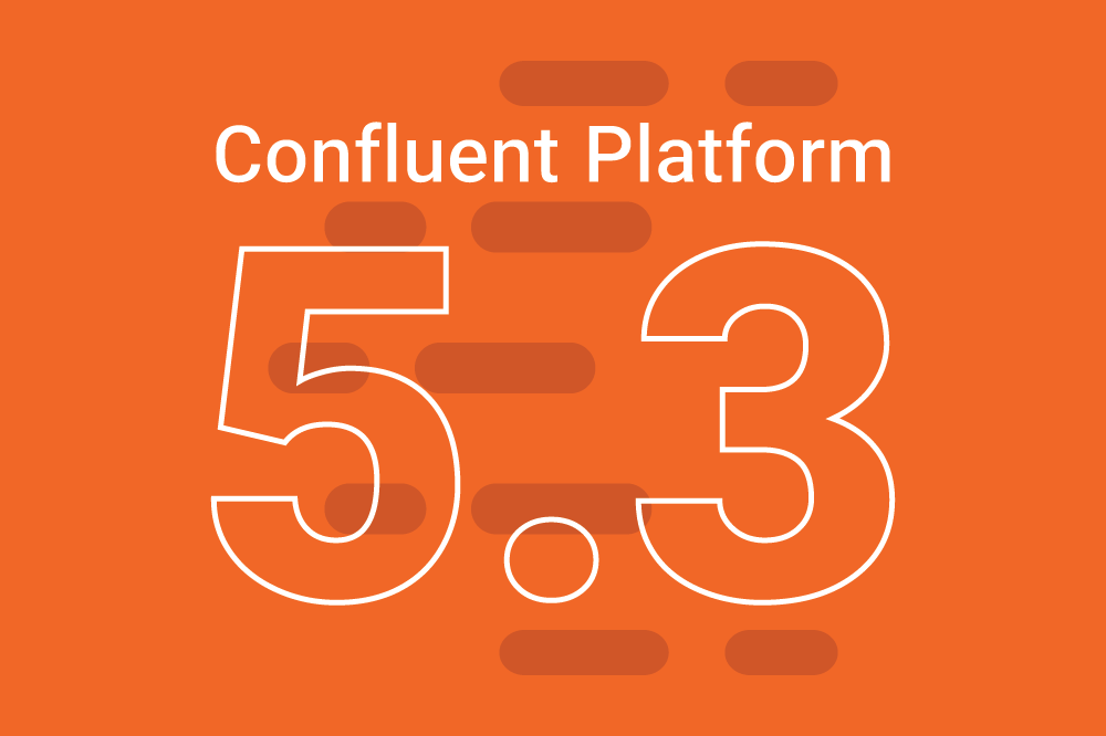 Introducing Confluent Platform 5.3