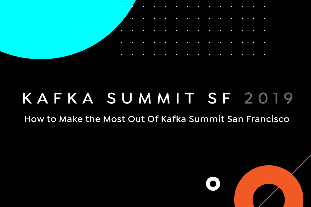 How to Make the Most of Kafka Summit San Francisco 2019