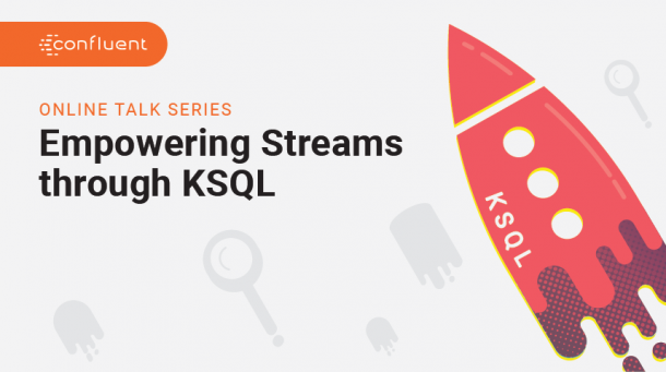 Empowering Streams through KSQL: A Confluent Online Talk Series