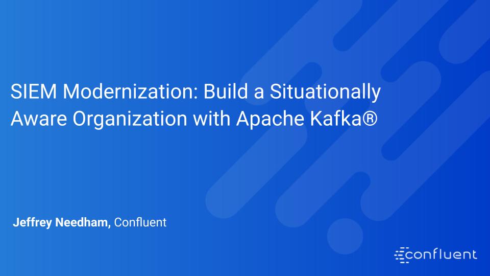 SIEM Modernization: Build a Situationally Aware Organization with Apache Kafka®
