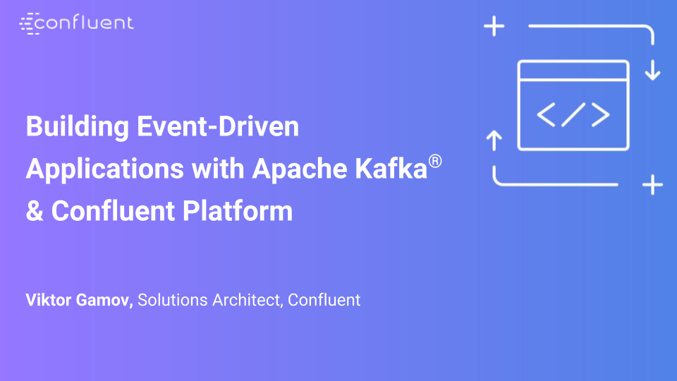 Building Event-Driven Applications with Apache Kafka® & Confluent Platform