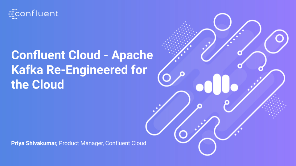 Confluent Cloud – Apache Kafka Re-Engineered for the Cloud