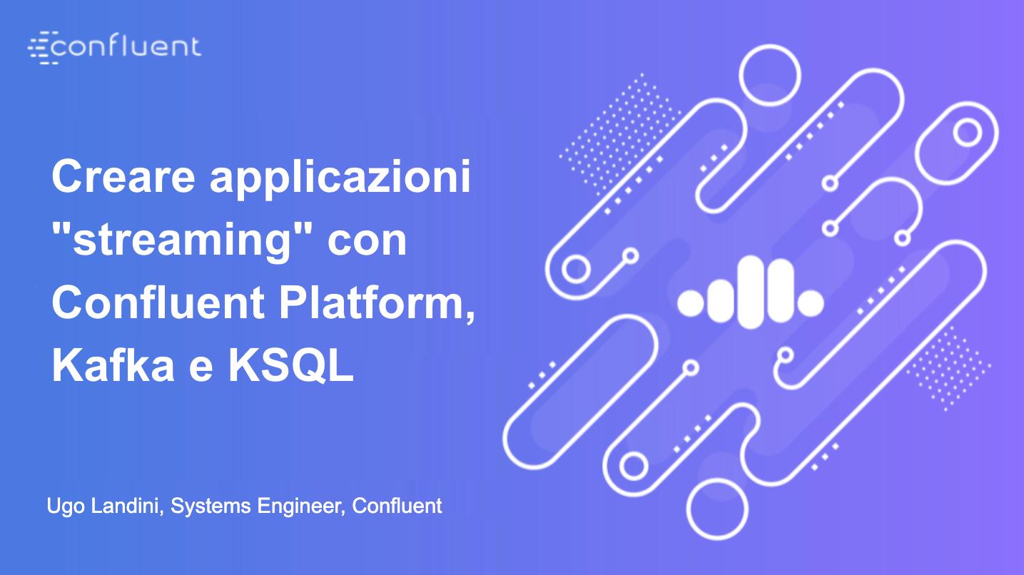 """Creare applicazioni """"streaming"""" con Confluent Platform, Kafka e KSQL"""