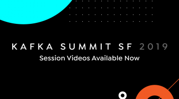 Kafka Summit SF 2019 Session Videos Available Now