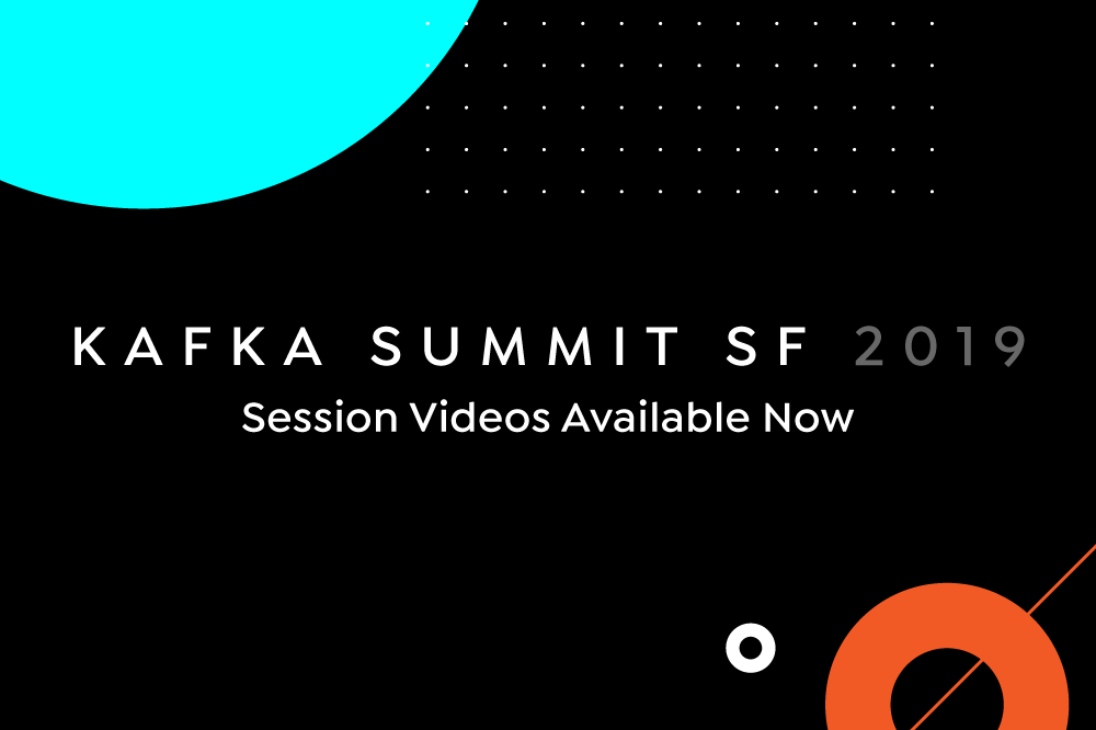 Kafka Summit San Francisco 2019 Session Videos