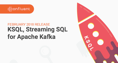 KSQL February Release: Streaming SQL for Apache Kafka