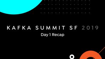 Kafka Summit SF 2019: Day 1 Recap