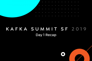 Kafka Summit SF 2019: Day 1 Recap